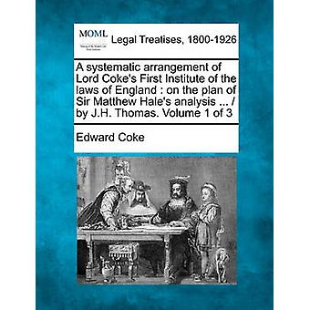 A systematic arrangement of Lord Cokes First Institute of the laws of England  on the plan of Sir Matthew Hales analysis ...   by J.H. Thomas. Volume 1 of 3 by Coke & Edward