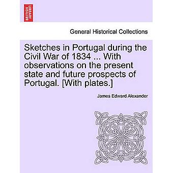 Sketches in Portugal during the Civil War of 1834 ... With observations on the present state and future prospects of Portugal. With plates. by Alexander & James Edward