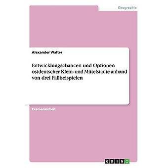 Entwicklungschancen und Optionen ostdeutscher Klein und Mittelstdte anhand von drei Fallbeispielen by Walter & Alexander