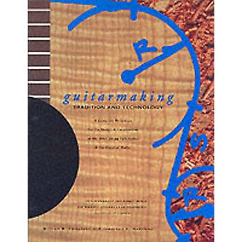 Guitarmaking - Tradition and Technology - A Complete Reference for the
