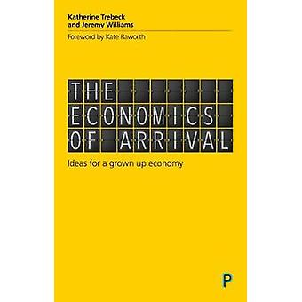 The economics of arrival - Ideas for a grown-up economy by The economi