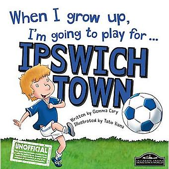 When I Grow Up I'm Going to Play for Ipswich by Gemma Cary - Tatio Vi