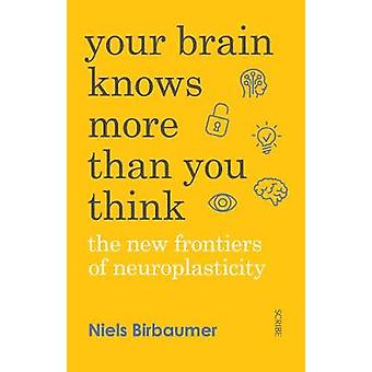 Your Brain Knows More Than You Think - the new frontiers of neuroplast