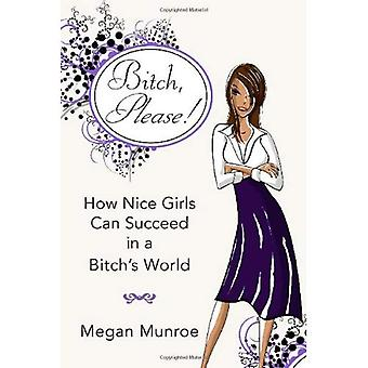 b*tch? Please!: How Nice Girls Can Succeed in a b*tch's World