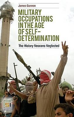 Military Occupations in the Age of SelfDetermination The History Neocons Neglected by Gannon & James