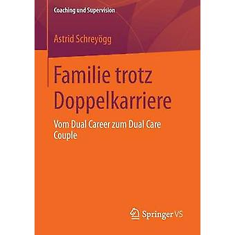 Familie trotz Doppelkarriere  Vom Dual Career zum Dual Care Couple by Schreygg & Astrid