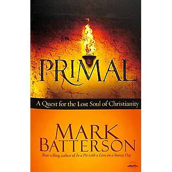 Primal - A Quest for the Lost Soul of Christianity by Mark Batterson -