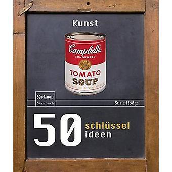 50 Schlusselideen Kunst by Susie Hodge - Katharina Neuser-Von Oetting