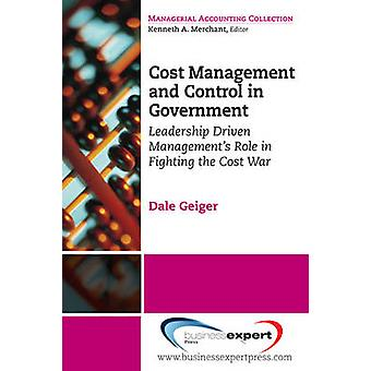 Cost Management and Control in Government A Proven Practical Leadership Driven Management Approach to Fighting the Cost War in Government by Geiger & Dale