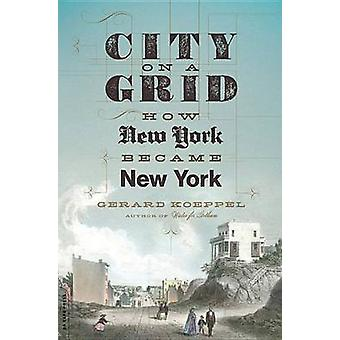City on a Grid - How New York Became New York by Gerard Koeppel - 9780