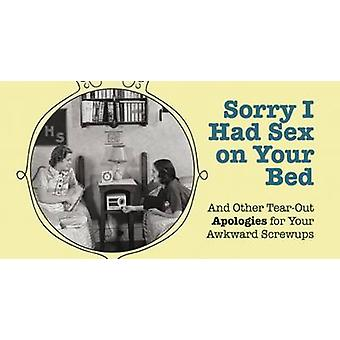 Sorry I Had Sex on Your Bed - And Other Tearout Apologies for Your Awk