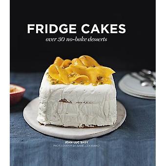 Fridge Cakes - Over 30 No-Bake Desserts by Jean-Luc Sady - Isabelle Ka