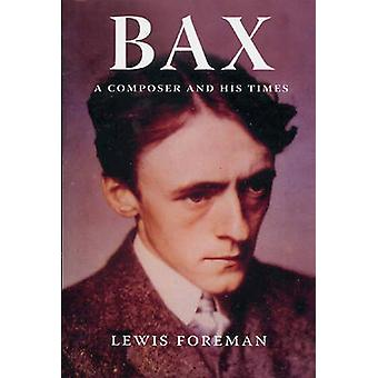 Bax - A Composer and His Times (New edition) by Lewis Foreman - 978184