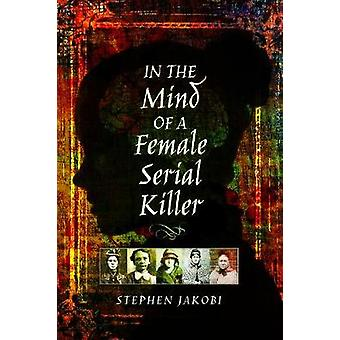 In the Mind of a Female Serial Killer by Stephen Jakobi - 97815267097