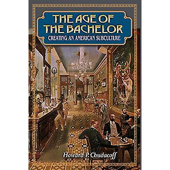 The Age of the Bachelor - Creating an American Subculture by Howard P.