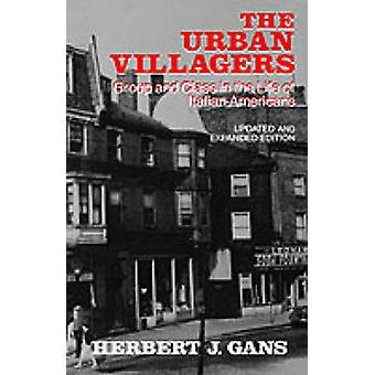 The Urban Villagers Group and Class in the Life of ItalianAmericans by Gans & Herbert J.