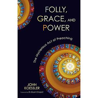 Folly Grace and Power The Mysterious Act of Preaching by Koessler & John