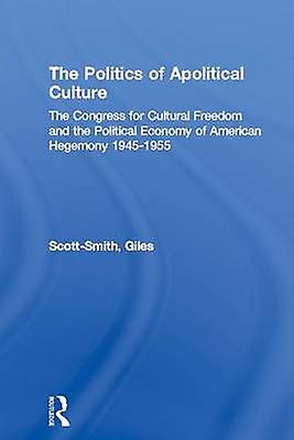 The Politics of Apolitical Culture  The Congress for Cultural Freedom and the Political Economy of American Hegemony 19451955 by ScottSmith & Giles