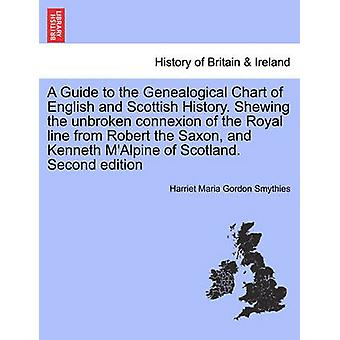 A Guide to the Genealogical Chart of English and Scottish History. Shewing the unbroken connexion of the Royal line from Robert the Saxon and Kenneth MAlpine of Scotland. Second edition by Smythies & Harriet Maria Gordon
