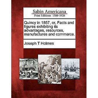 Quincy nel 1857 o fatti e cifre esibendo i suoi vantaggi risorse produce e commercio. da Holmes & Joseph T