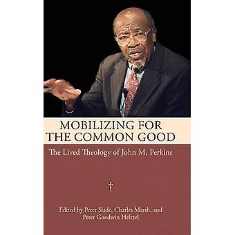 Mobilizing for the Common Good The Lived Theology of John M. Perkins by Slade & Peter