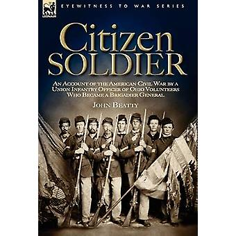 Citizen Soldier An Account of the American Civil War by a Union Infantry Officer of Ohio Volunteers Who Became a Brigadier General by Beatty & John