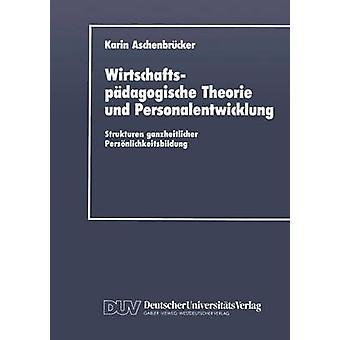 Wirtschaftspdagogische Theorie und Personalentwicklung Strukturen ganzheitlicher Persnlichkeitsbildung av Aschenbrcker & Karin