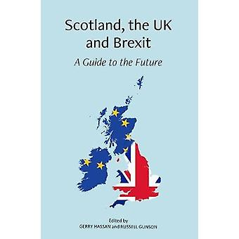 Scotland - the UK and Brexit - A Guide to the Future by Gerry Hassan -