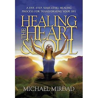 Healing the Heart & Soul - A Five-Step - Soul-Level Healing Process fo