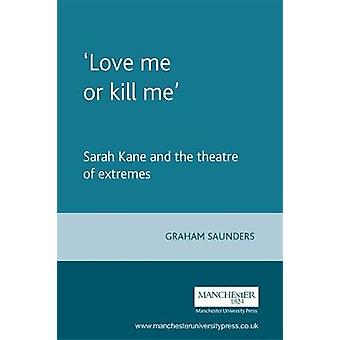 Love Me or Kill Me - Sarah Kane and the Theatre of Extremes by Graham