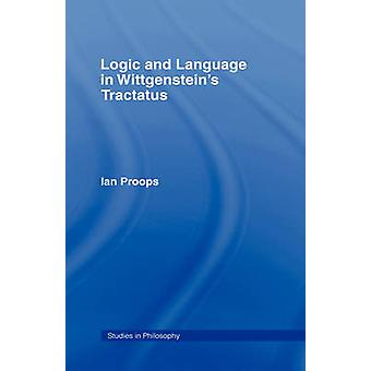 Logic and Language in Wittgensteins Tractatus by Proops & Ian