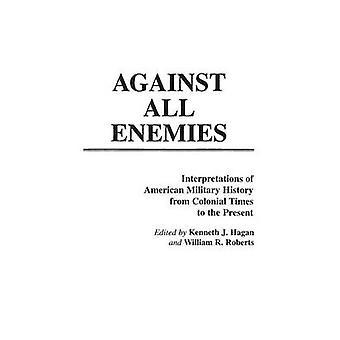 Contra todos os inimigos interpretações da história militar americana da época Colonial até o presente por Hagan & Kenneth