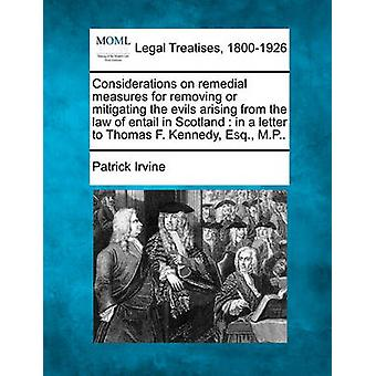 Considerations on remedial measures for removing or mitigating the evils arising from the law of entail in Scotland  in a letter to Thomas F. Kennedy Esq. M.P.. by Irvine & Patrick