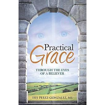 Practical Grace Through the Eyes of a Believer by PerezGonzalez MS & Isis