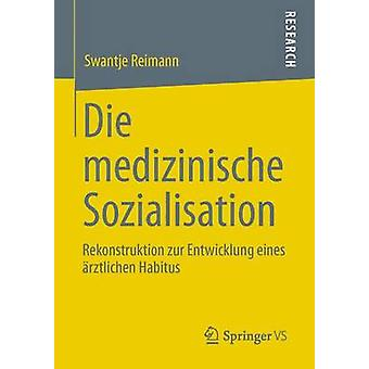Die Medizinische Sozialisation Rekonstruktion Zur Entwicklung Eines Arztlichen Habitus by Reimann & Swantje