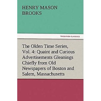 The Olden Time Series Vol. 4 Quaint and Curious Advertisements Gleanings Chiefly from Old Newspapers of Boston and Salem Massachusetts by Brooks & Henry M.