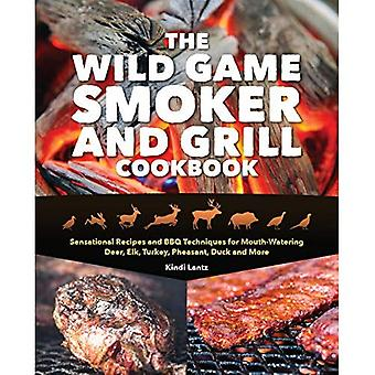 The Wild Game Smoker and Grill Cookbook: Sensational Recipes and BBQ Techniques for Mouth-Watering Deer, Elk, Turkey, Pheasant, Duck� and More