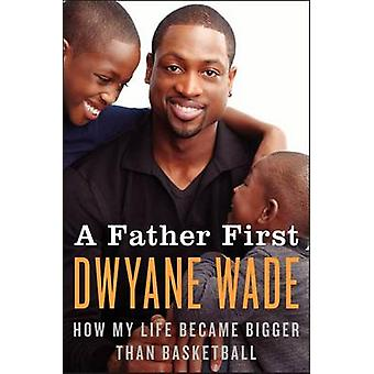 A Father First - How My Life Became Bigger Than Basketball by Dwyane W