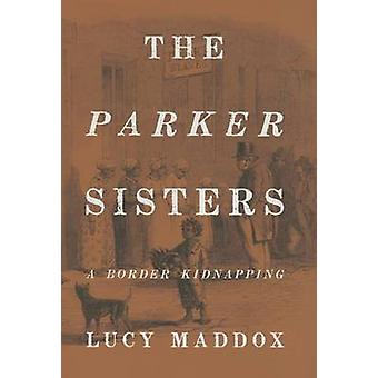 The Parker Sisters - A Border Kidnapping by Lucy Maddox - 978143991318