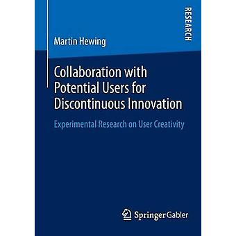 Collaboration with Potential Users for Discontinuous Innovation Experimental Research on User Creativity by Hewing & Martin