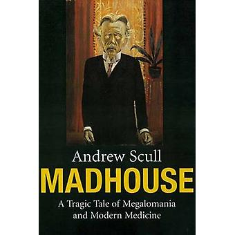 Madhouse - A Tragic Tale of Megalomania and Modern Medicine by Andrew