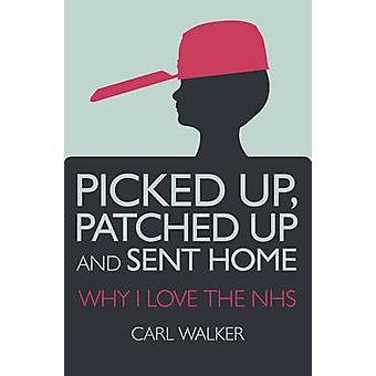 Picked Up - Patched Up and Sent Home - Why I Love the NHS by Carl Walk