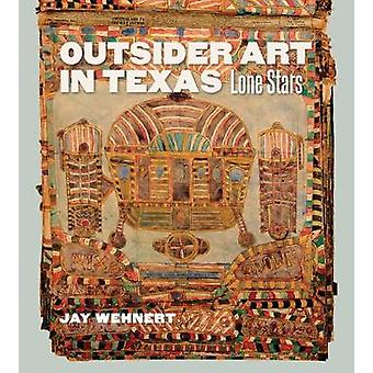 Outsider Art in Texas - Lone Stars by Jay Wehnert - 9781623496203 Book