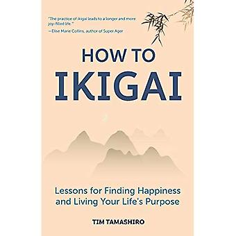 How to Ikigai: Lessons for� Finding Happiness and Living Your Life's Purpose