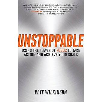 Unstoppable Using the Power of Focus to Take Action and Achieve Your Goals by Wilkinson & Pete