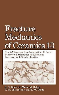 Fracture Mechanics of Ceramics Volume 13. CrackMicrostructure Interaction RCurve Behavior Environmental Effects in Fracture and Standardization by Bradt & R. C.