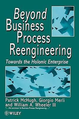 Beyond Affaires Process Reengineebague Towards the Holonic Enterprise by McHugh & Patrick