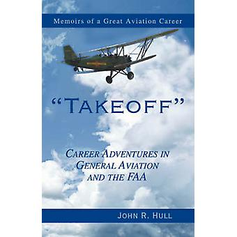 Takeoff Career Adventures in General Aviation and the FAA Memoirs of a Great Aviation Career by Hull & John R.