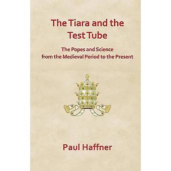 The Tiara and the Test Tube. the Popes and Science from the Medieval Period to the Present by Haffner & Paul