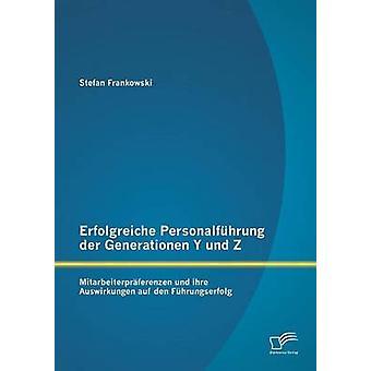 Erfolgreiche Personalfhrung der Generationen Y und Z Mitarbeiterprferenzen und ihre Auswirkungen auf den Fhrungserfolg by Frankowski & Stefan